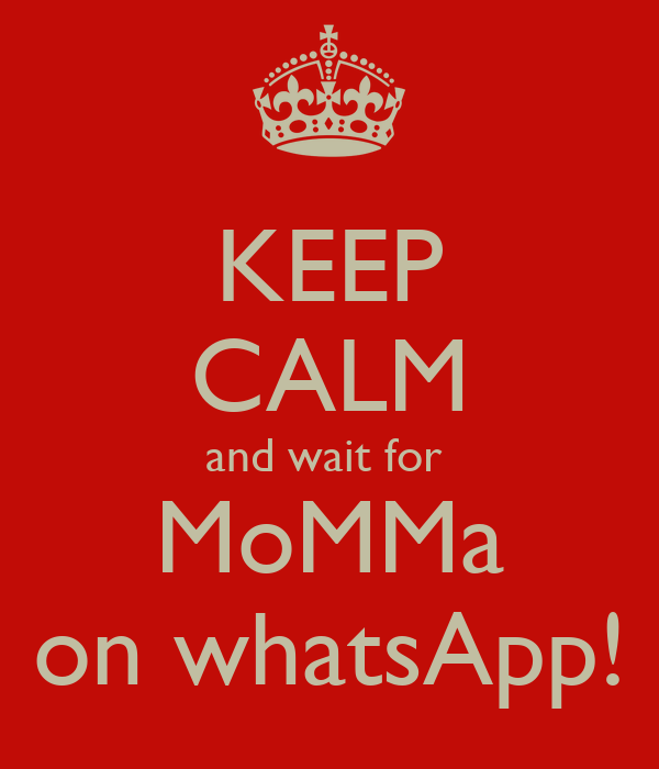 KEEP CALM and wait for  MoMMa on whatsApp!