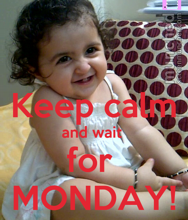 Keep calm and wait  for  MONDAY!