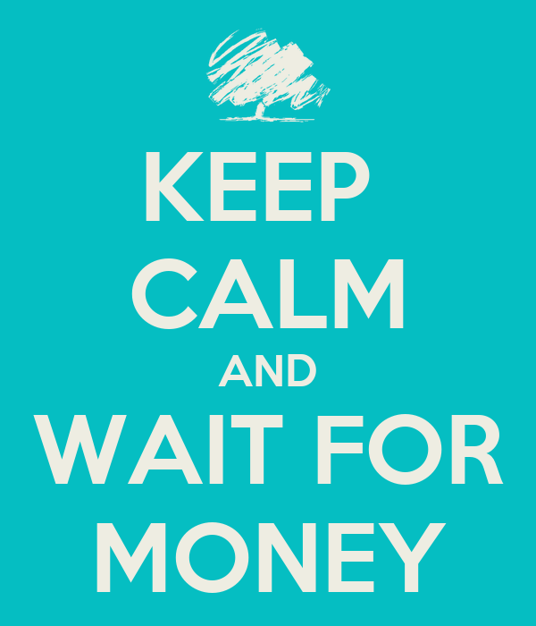 KEEP  CALM AND WAIT FOR MONEY