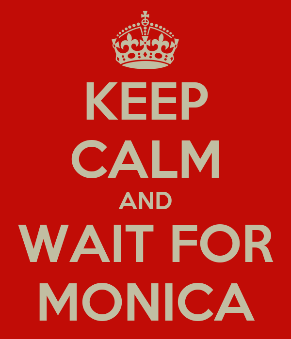 KEEP CALM AND WAIT FOR MONICA