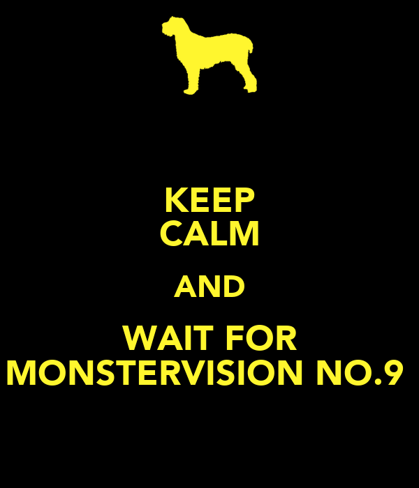 KEEP CALM AND WAIT FOR MONSTERVISION NO.9