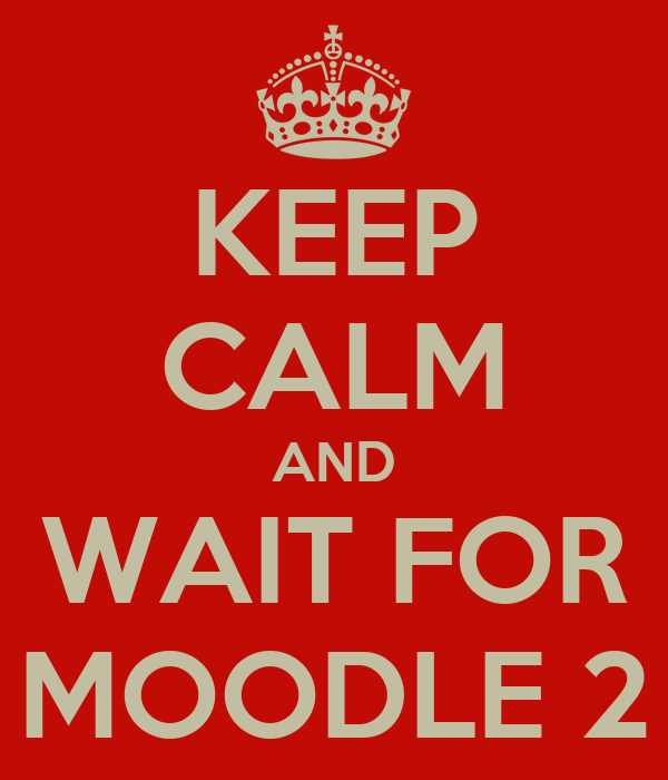 KEEP CALM AND WAIT FOR MOODLE 2