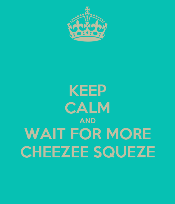 KEEP CALM AND WAIT FOR MORE CHEEZEE SQUEZE
