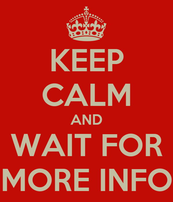 KEEP CALM AND WAIT FOR MORE INFO