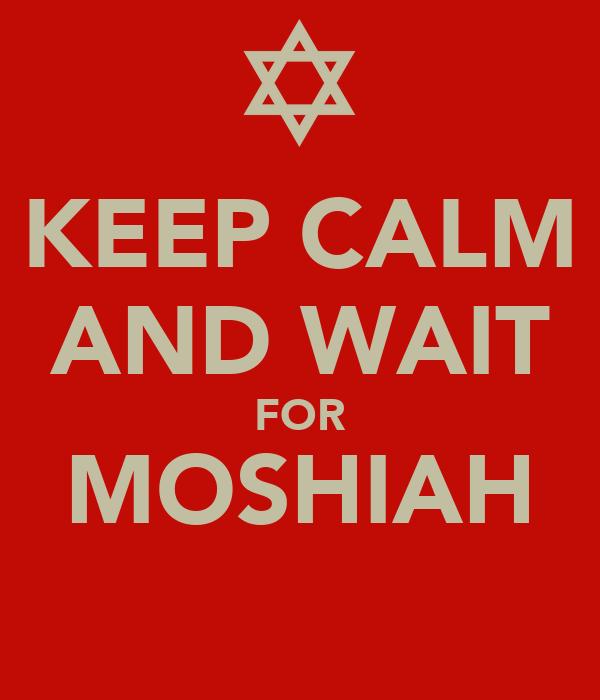 KEEP CALM AND WAIT FOR MOSHIAH