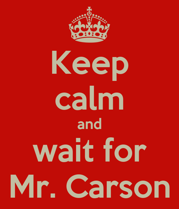 Keep calm and wait for Mr. Carson