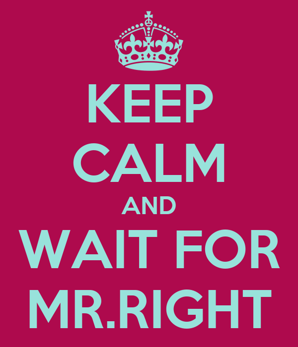 KEEP CALM AND WAIT FOR MR.RIGHT