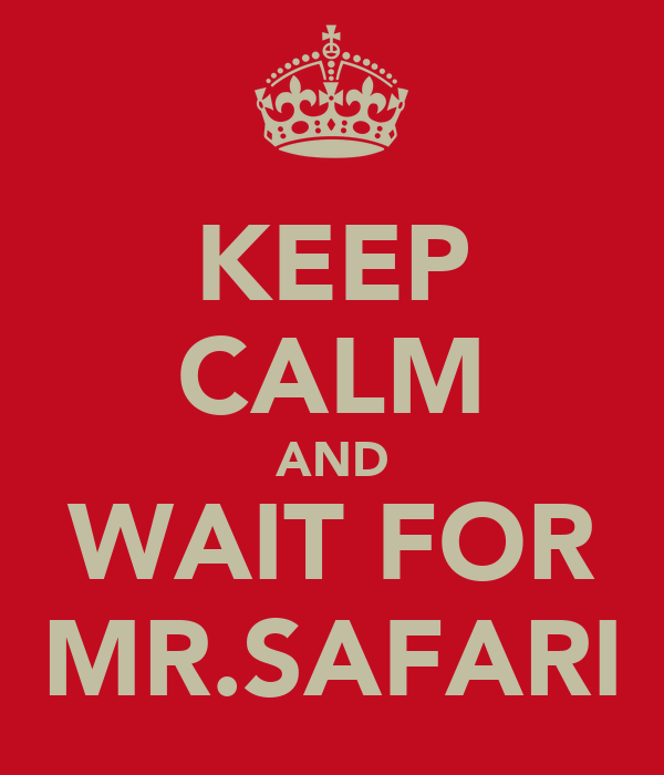 KEEP CALM AND WAIT FOR MR.SAFARI