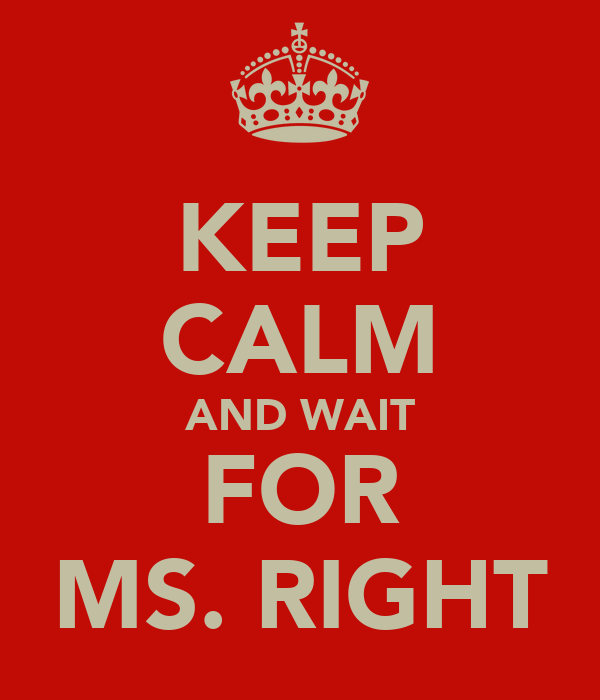 KEEP CALM AND WAIT FOR MS. RIGHT