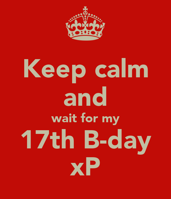 Keep calm and wait for my 17th B-day xP