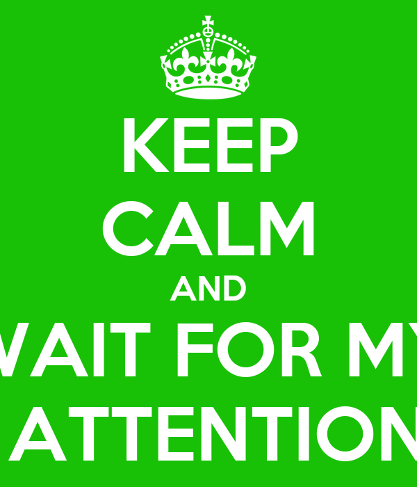 KEEP CALM AND WAIT FOR MY  ATTENTION