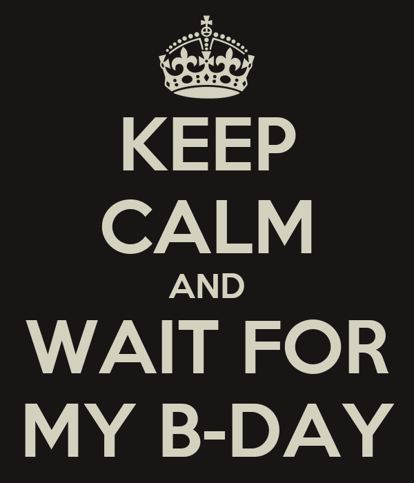 KEEP CALM AND WAIT FOR MY B-DAY