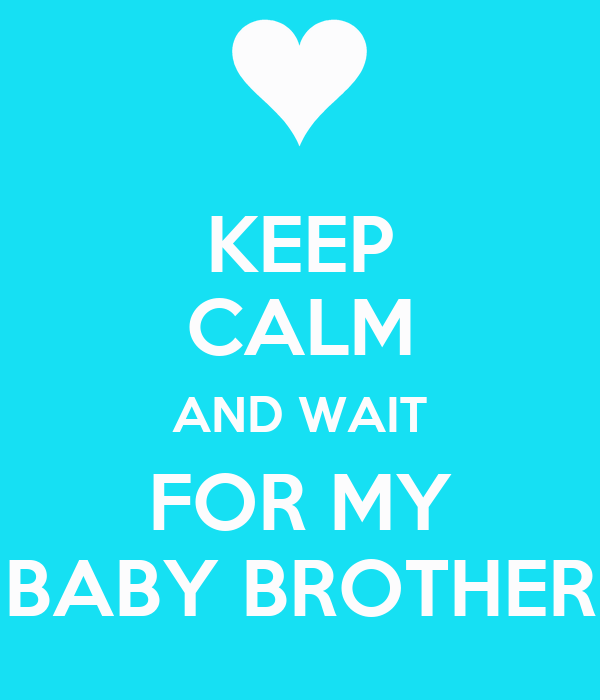 KEEP CALM AND WAIT FOR MY BABY BROTHER
