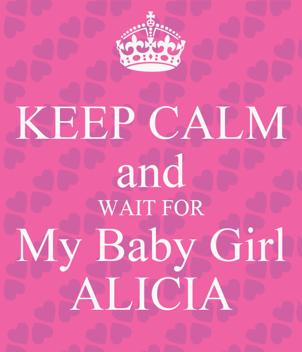 KEEP CALM and WAIT FOR My Baby Girl ALICIA