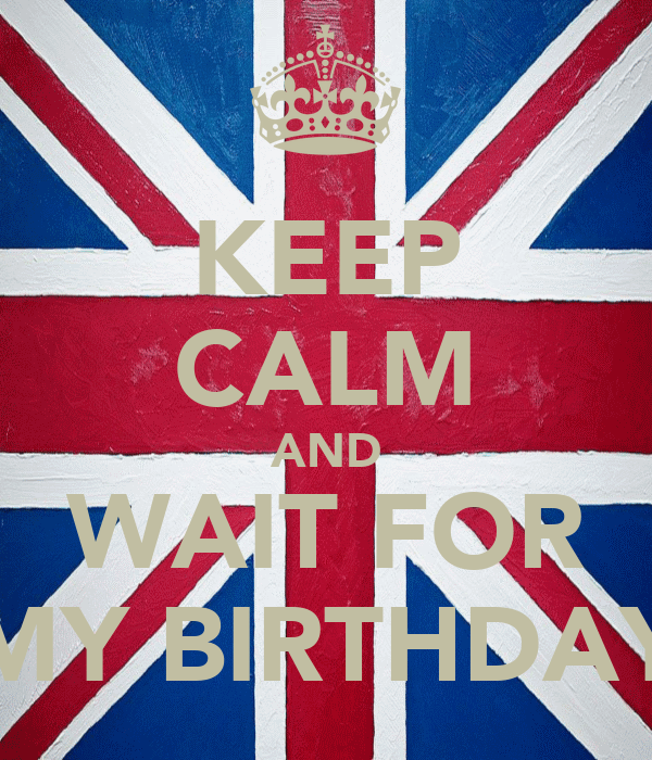 KEEP CALM AND WAIT FOR MY BIRTHDAY