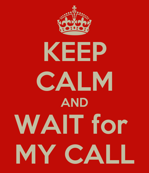 KEEP CALM AND WAIT for  MY CALL