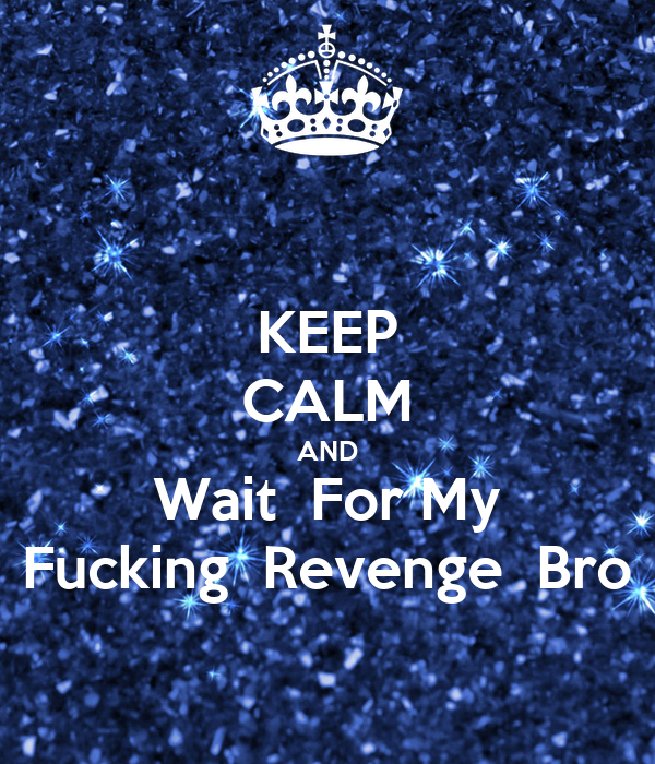 KEEP CALM AND Wait  For My Fucking  Revenge  Bro