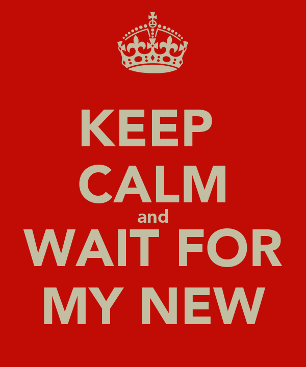 KEEP  CALM and WAIT FOR MY NEW