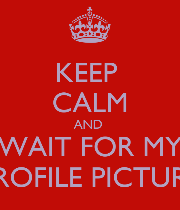 KEEP  CALM AND  WAIT FOR MY PROFILE PICTURE