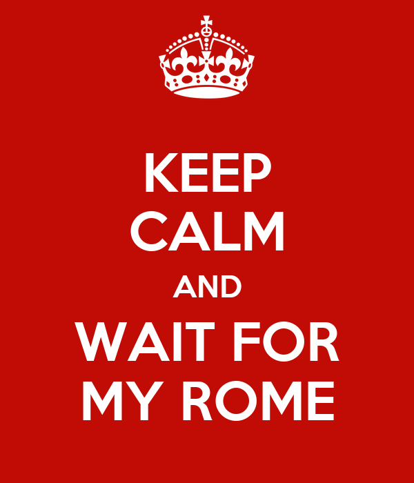 KEEP CALM AND WAIT FOR MY ROME