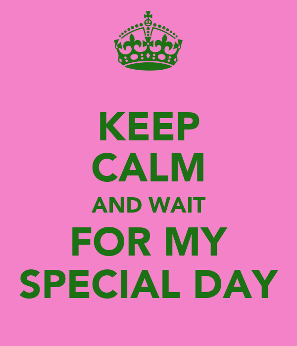 KEEP CALM AND WAIT FOR MY SPECIAL DAY