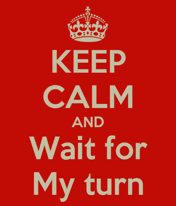 KEEP CALM AND Wait for My turn