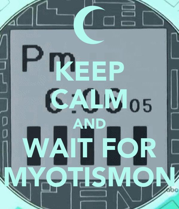 KEEP CALM AND WAIT FOR MYOTISMON