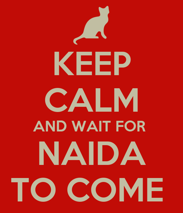 KEEP CALM AND WAIT FOR  NAIDA TO COME