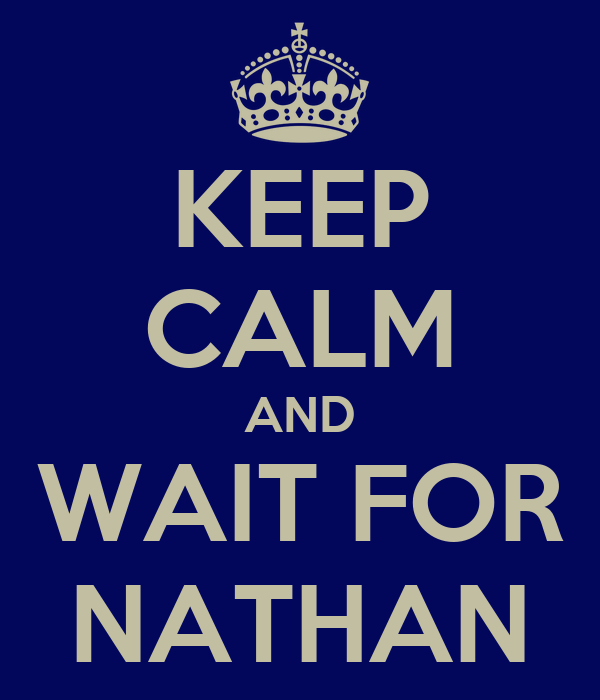 KEEP CALM AND WAIT FOR NATHAN
