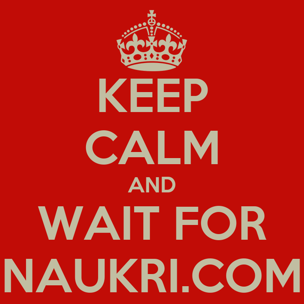 KEEP CALM AND WAIT FOR NAUKRI.COM