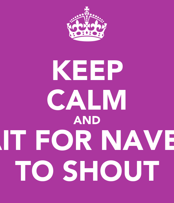 KEEP CALM AND WAIT FOR NAVEEN TO SHOUT
