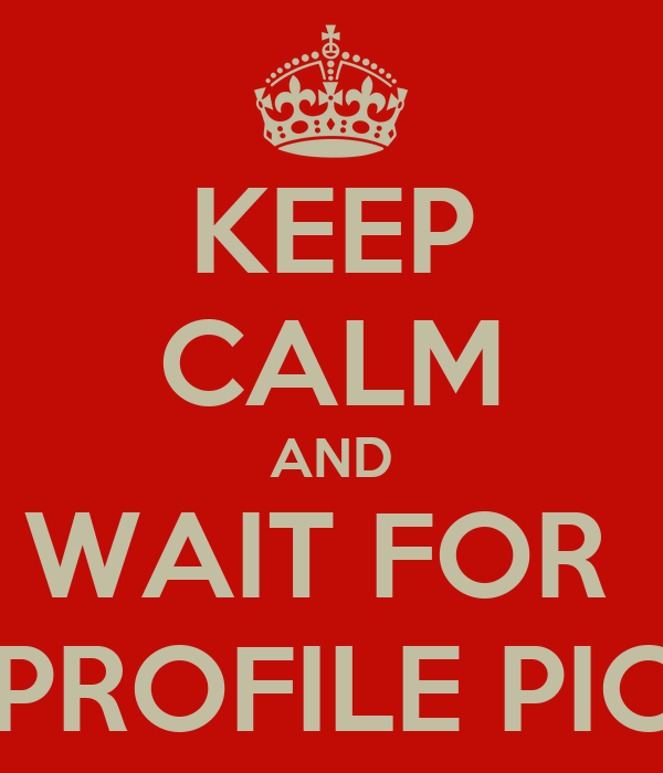 KEEP CALM AND WAIT FOR  NEW PROFILE PICTURE
