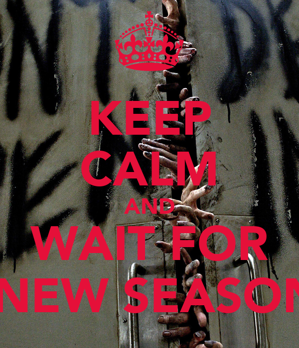 KEEP CALM AND WAIT FOR  NEW SEASON