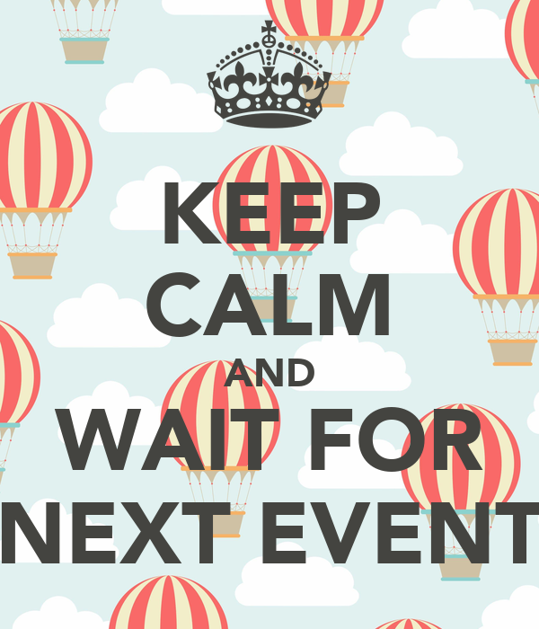 KEEP CALM AND WAIT FOR NEXT EVENT