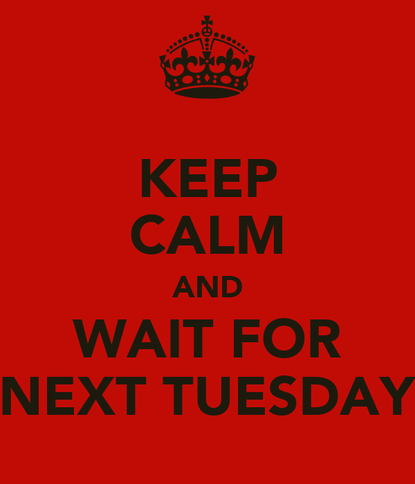 KEEP CALM AND WAIT FOR NEXT TUESDAY