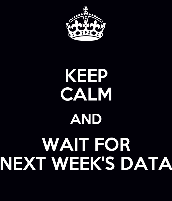 KEEP CALM AND WAIT FOR NEXT WEEK'S DATA