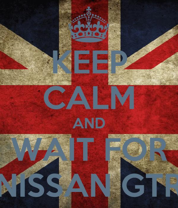 KEEP CALM AND WAIT FOR NISSAN GTR