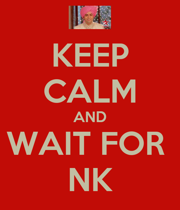 KEEP CALM AND WAIT FOR  NK