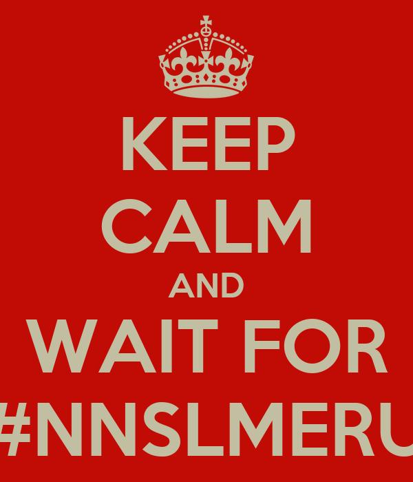 KEEP CALM AND WAIT FOR #NNSLMERU