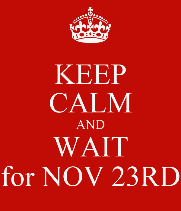 KEEP CALM AND WAIT for NOV 23RD