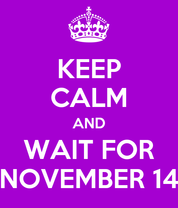 KEEP CALM AND WAIT FOR NOVEMBER 14