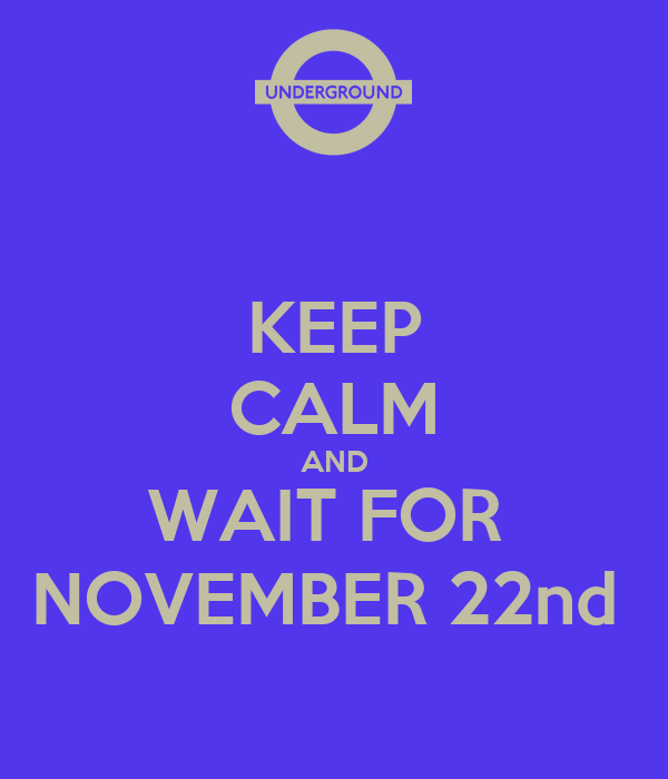 KEEP CALM AND WAIT FOR  NOVEMBER 22nd