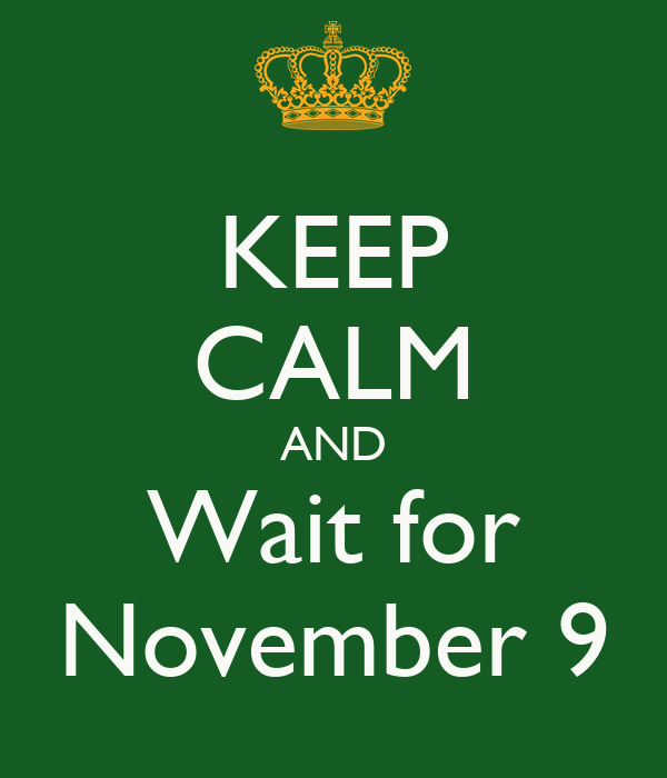 KEEP CALM AND Wait for November 9