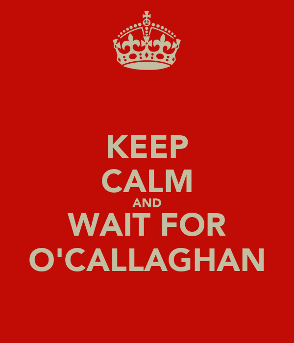 KEEP CALM AND WAIT FOR O'CALLAGHAN