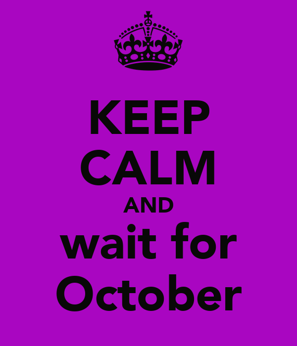 KEEP CALM AND wait for October