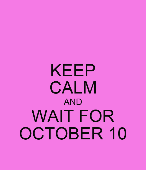 KEEP CALM AND WAIT FOR OCTOBER 10