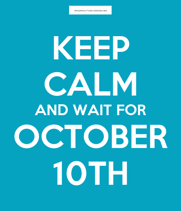 KEEP CALM AND WAIT FOR OCTOBER 10TH