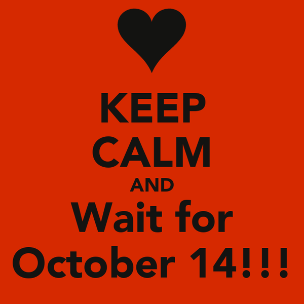 KEEP CALM AND Wait for October 14!!!