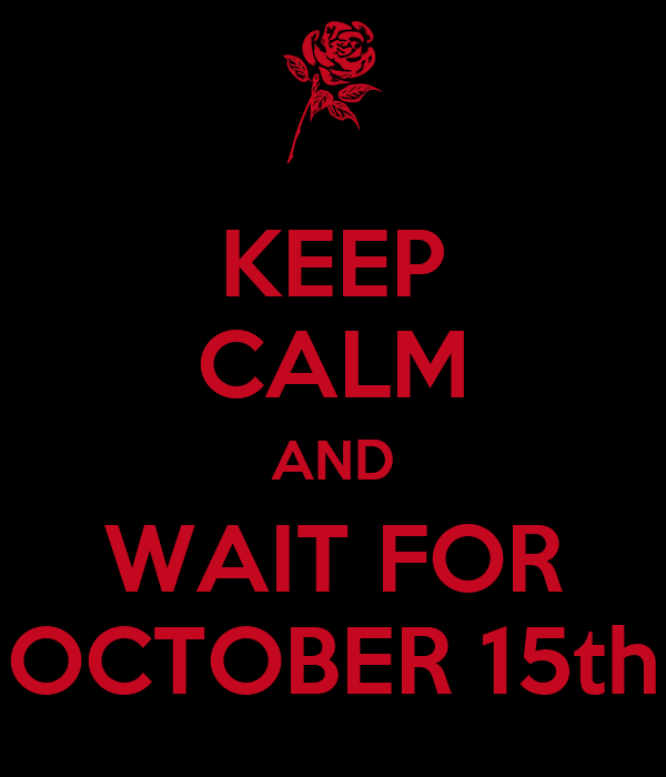 KEEP CALM AND WAIT FOR OCTOBER 15th