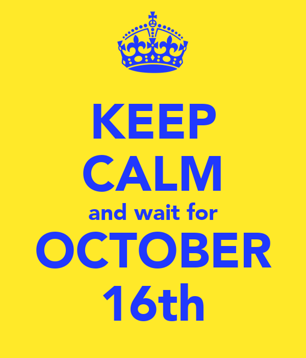 KEEP CALM and wait for OCTOBER 16th